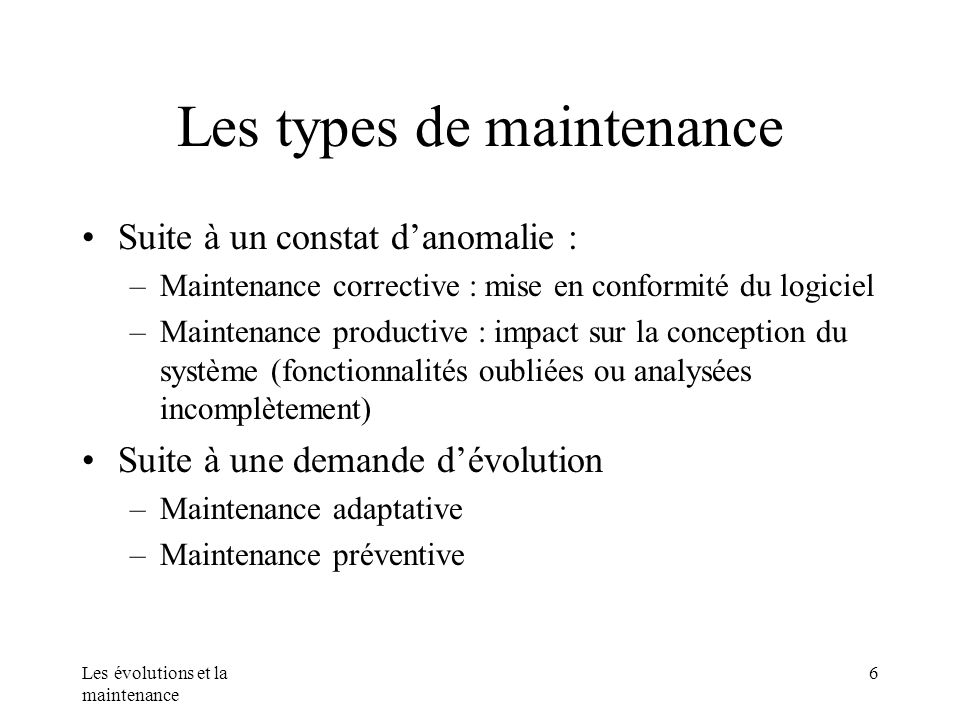 Les évolutions et la maintenance 6 Les types de maintenance Suite à un constat danomalie : –Maintenance corrective : mise en conformité du logiciel –M