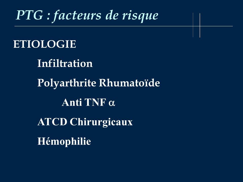 PTG : facteurs de risque ETIOLOGIE Infiltration Polyarthrite Rhumatoïde Anti TNF ATCD Chirurgicaux Hémophilie