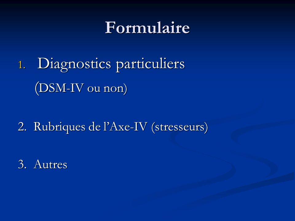 Formulaire 1. Diagnostics particuliers ( DSM-IV ou non) ( DSM-IV ou non) 2. Rubriques de lAxe-IV (stresseurs) 3. Autres