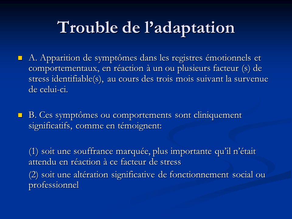 Trouble de ladaptation A. Apparition de symptômes dans les registres émotionnels et comportementaux, en réaction à un ou plusieurs facteur (s) de stre