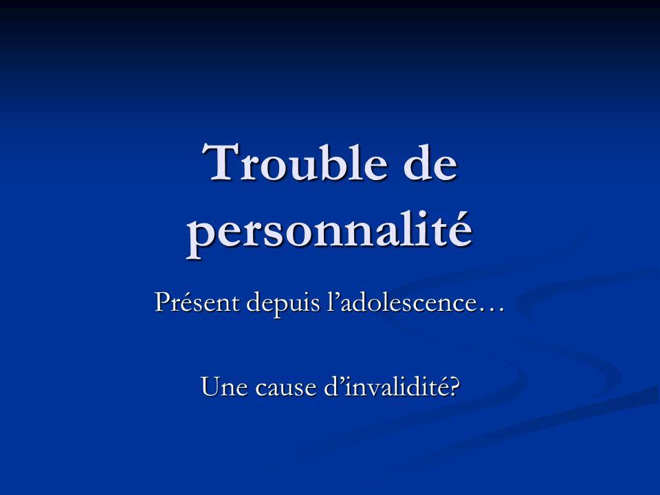 Trouble de personnalité Présent depuis ladolescence… Une cause dinvalidité?
