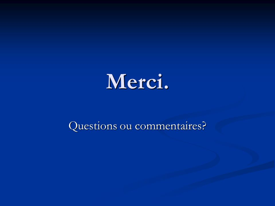 Merci. Questions ou commentaires?