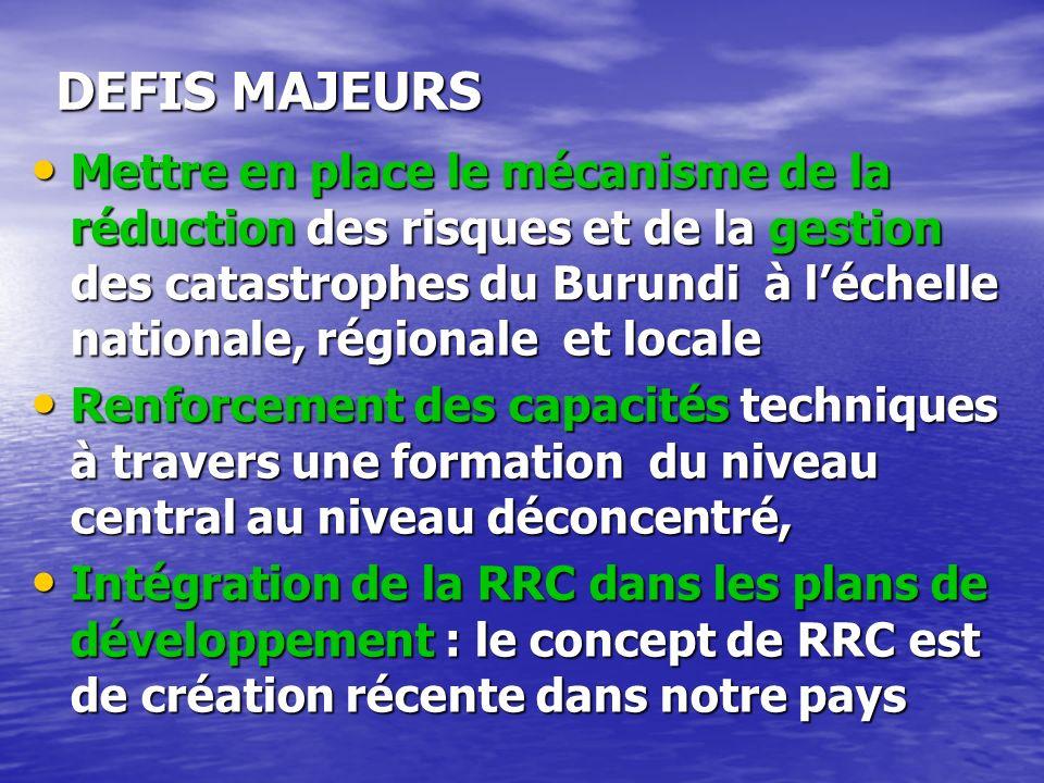 DEFIS MAJEURS Mettre en place le mécanisme de la réduction des risques et de la gestion des catastrophes du Burundi à léchelle nationale, régionale et locale Mettre en place le mécanisme de la réduction des risques et de la gestion des catastrophes du Burundi à léchelle nationale, régionale et locale Renforcement des capacités techniques à travers une formation du niveau central au niveau déconcentré, Renforcement des capacités techniques à travers une formation du niveau central au niveau déconcentré, Intégration de la RRC dans les plans de développement : le concept de RRC est de création récente dans notre pays Intégration de la RRC dans les plans de développement : le concept de RRC est de création récente dans notre pays