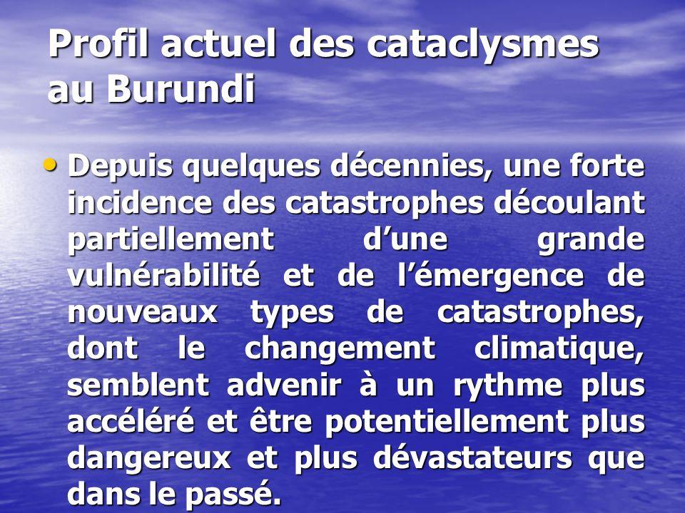 Profil actuel des cataclysmes au Burundi Depuis quelques décennies, une forte incidence des catastrophes découlant partiellement dune grande vulnérabilité et de lémergence de nouveaux types de catastrophes, dont le changement climatique, semblent advenir à un rythme plus accéléré et être potentiellement plus dangereux et plus dévastateurs que dans le passé.