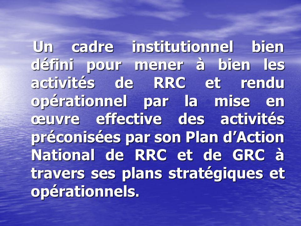 Un cadre institutionnel bien défini pour mener à bien les activités de RRC et rendu opérationnel par la mise en œuvre effective des activités préconisées par son Plan dAction National de RRC et de GRC à travers ses plans stratégiques et opérationnels.