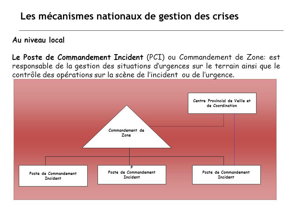 Les mécanismes nationaux de gestion des crises Au niveau local Le Poste de Commandement Incident (PCI) ou Commandement de Zone: est responsable de la