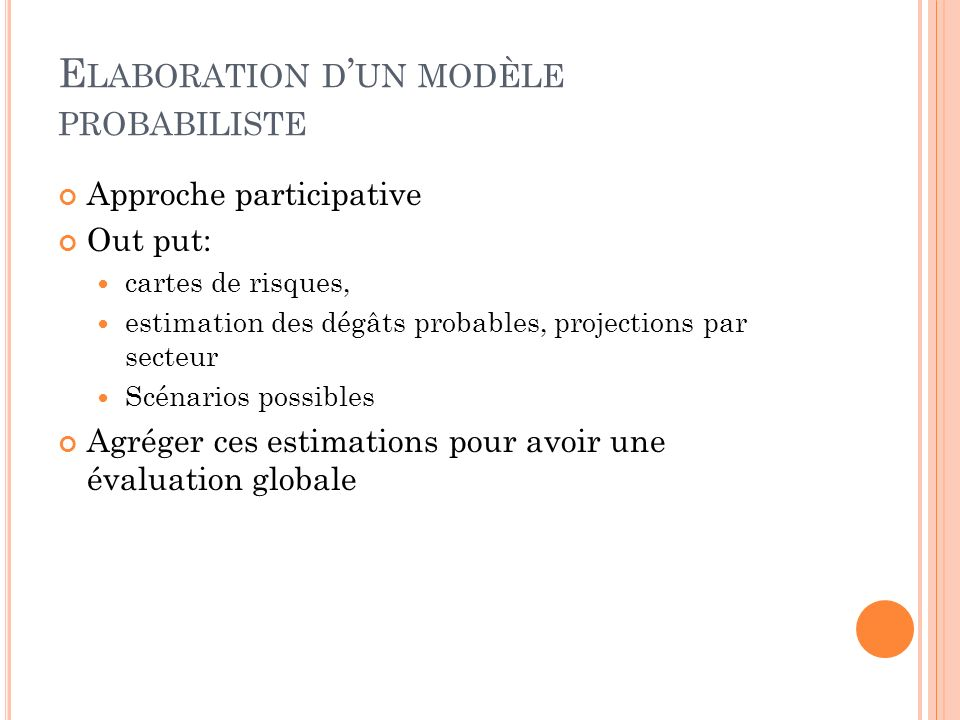 E LABORATION D UN MODÈLE PROBABILISTE Approche participative Out put: cartes de risques, estimation des dégâts probables, projections par secteur Scénarios possibles Agréger ces estimations pour avoir une évaluation globale