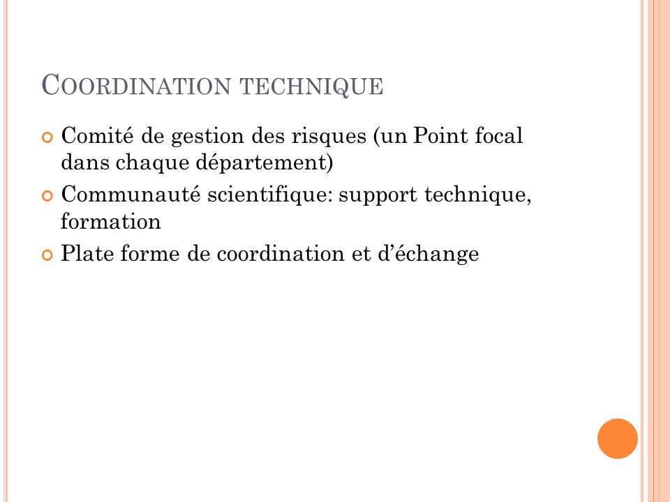 C OORDINATION TECHNIQUE Comité de gestion des risques (un Point focal dans chaque département) Communauté scientifique: support technique, formation Plate forme de coordination et déchange