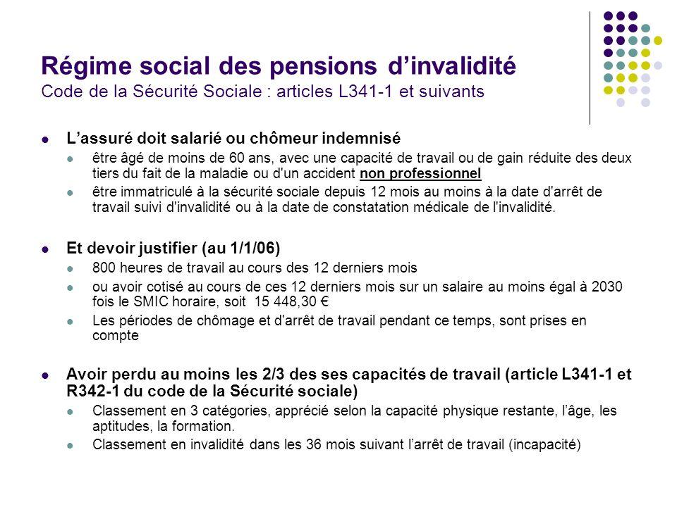 Régime social des pensions dinvalidité Code de la Sécurité Sociale : articles L341-1 et L341-2 1 ère catégorie2 ème catégorie3 ème catégorie Salaire annuel moyen (base) 30%50% Minimum mensuel 250,78 1232,93 Maximum mensuel 776,70 1294,50 2276,65 dont majoration tierce personne --982,15 Possibilité de travailler OuiNon Age limite60 ans, ensuite liquidation des droits à retraite