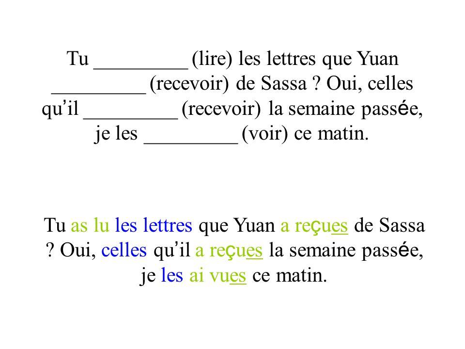 Tu _________ (lire) les lettres que Yuan _________ (recevoir) de Sassa ? Oui, celles qu il _________ (recevoir) la semaine pass é e, je les _________