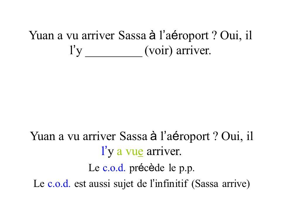 Yuan a vu arriver Sassa à l a é roport ? Oui, il l y _________ (voir) arriver. Yuan a vu arriver Sassa à l a é roport ? Oui, il l y a vue arriver. Le