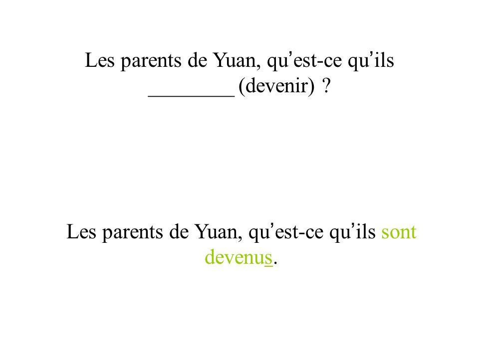 Les parents de Yuan, qu est-ce qu ils ________ (devenir) ? Les parents de Yuan, qu est-ce qu ils sont devenus.