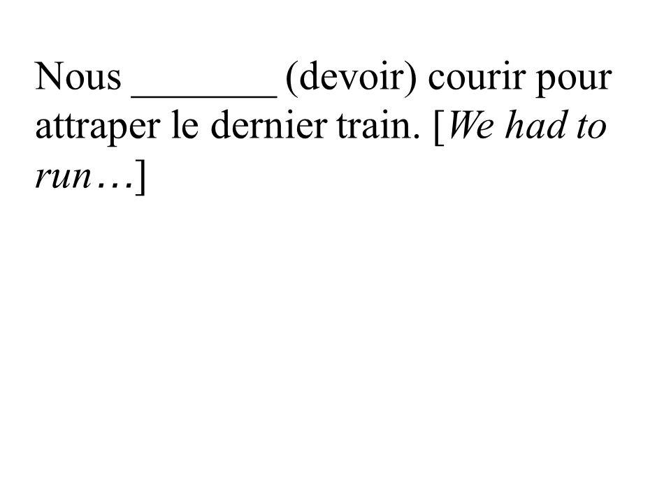 Nous _______ (devoir) courir pour attraper le dernier train. [We had to run … ]