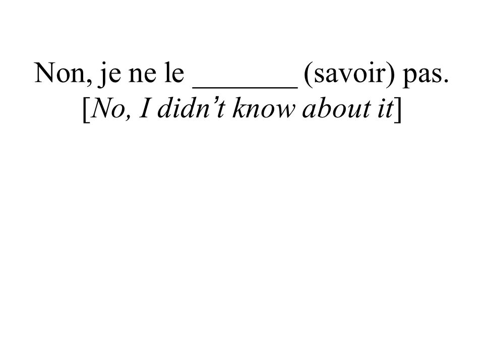 Non, je ne le _______ (savoir) pas. [No, I didn t know about it]