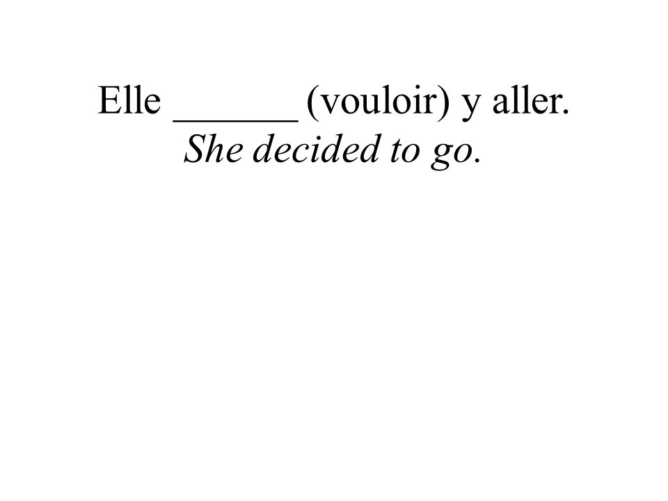 Elle ______ (vouloir) y aller. She decided to go.