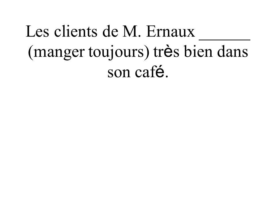 Les clients de M. Ernaux ______ (manger toujours) tr è s bien dans son caf é.