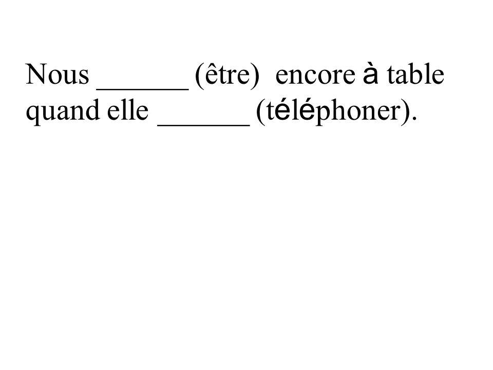 Nous ______ (être) encore à table quand elle ______ (t é l é phoner).