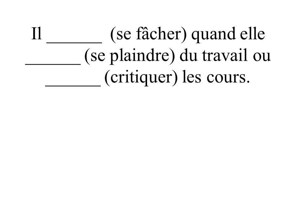 Il ______ (se fâcher) quand elle ______ (se plaindre) du travail ou ______ (critiquer) les cours.