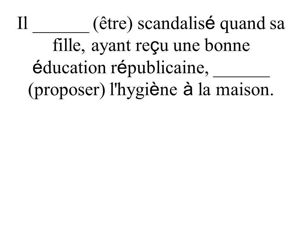 Il ______ (être) scandalis é quand sa fille, ayant re ç u une bonne é ducation r é publicaine, ______ (proposer) l hygi è ne à la maison.