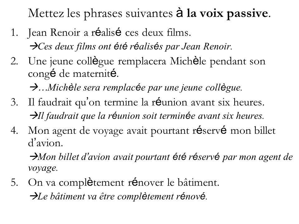 Mettez les phrases suivantes à la voix passive. 1.Jean Renoir a r é alis é ces deux films. Ces deux films ont é t é r é alis é s par Jean Renoir. 2.Un