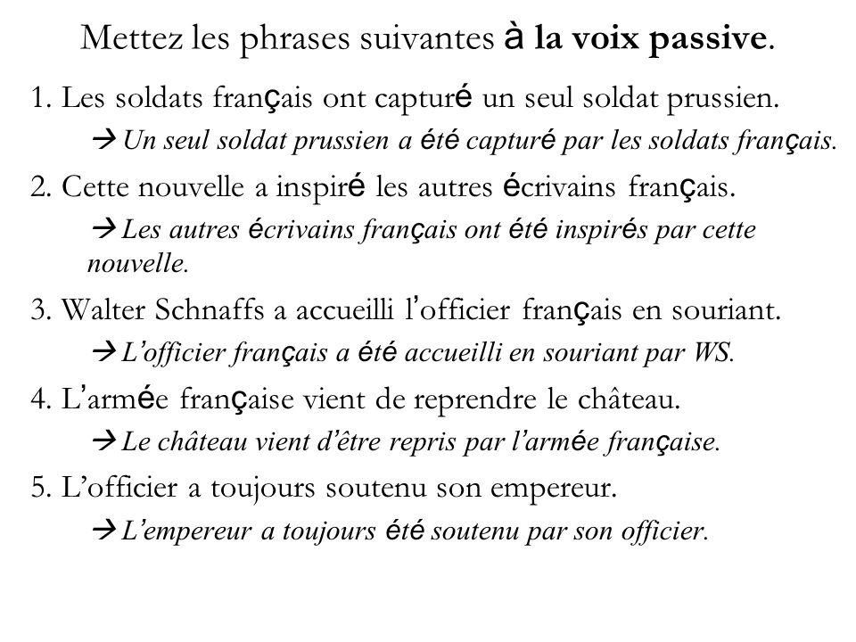 Mettez les phrases suivantes à la voix passive. 1. Les soldats fran ç ais ont captur é un seul soldat prussien. Un seul soldat prussien a é t é captur