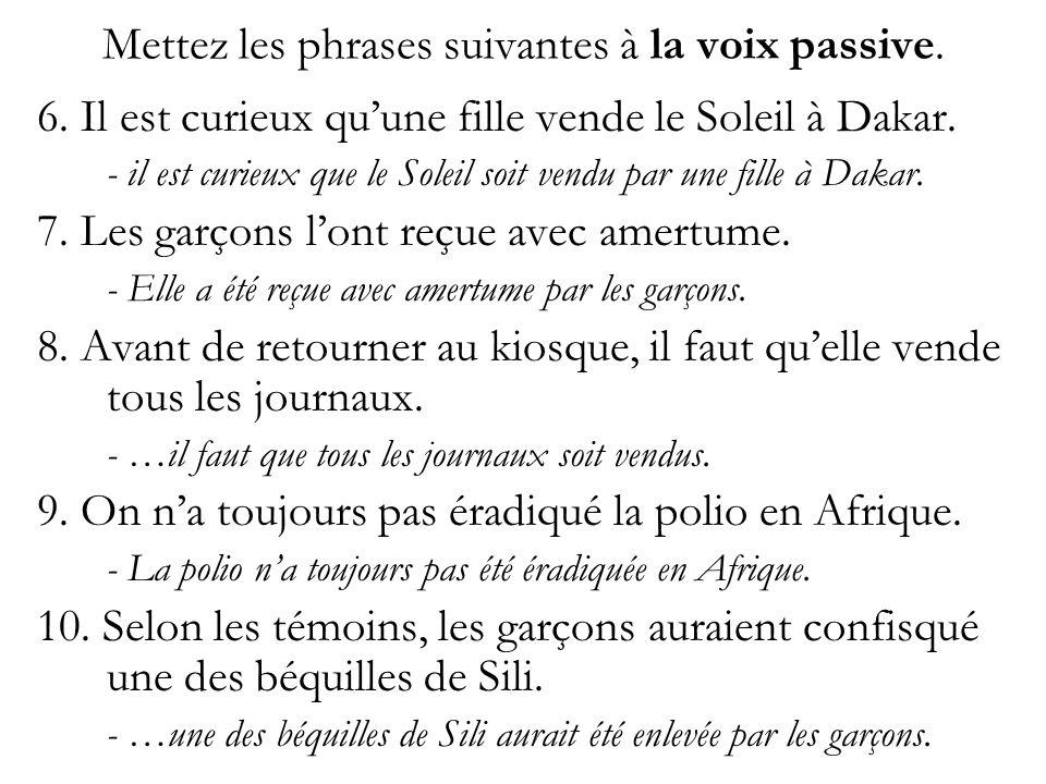 Mettez les phrases suivantes à la voix passive. 6. Il est curieux quune fille vende le Soleil à Dakar. - il est curieux que le Soleil soit vendu par u