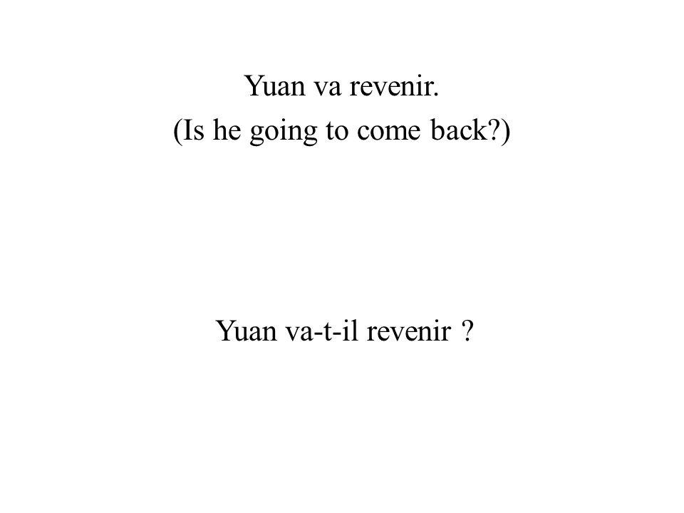 Yuan va revenir. (Is he going to come back?) Yuan va-t-il revenir ?
