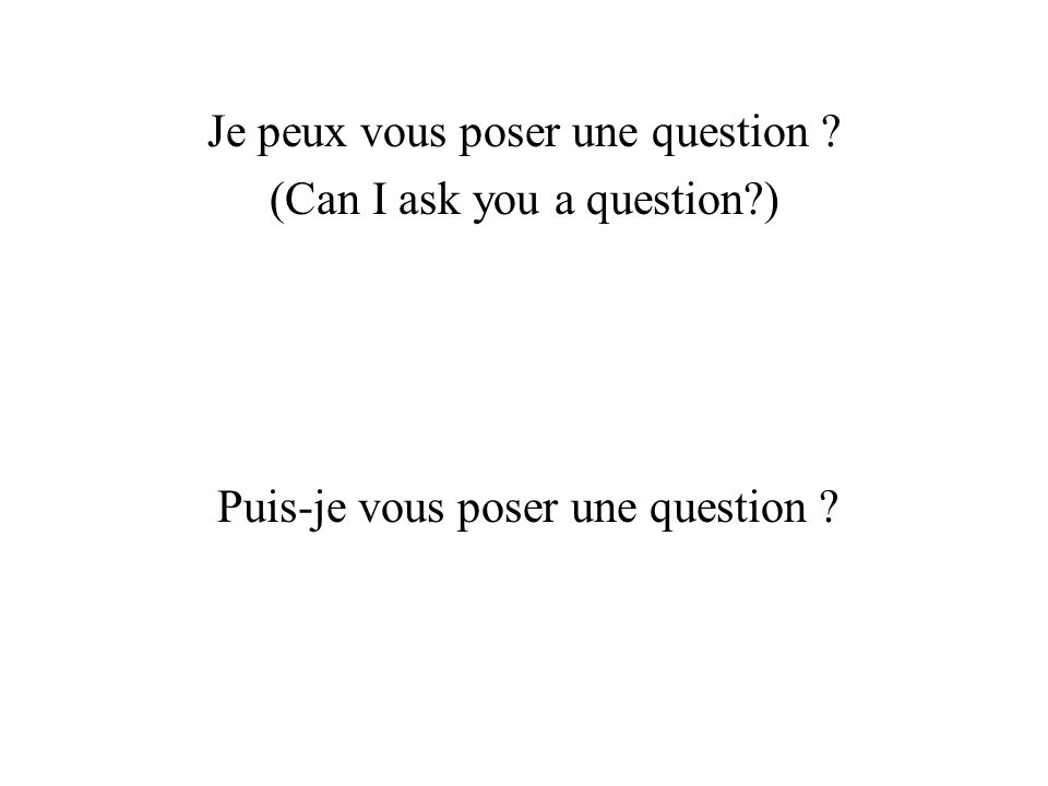 Je peux vous poser une question ? (Can I ask you a question?) Puis-je vous poser une question ?
