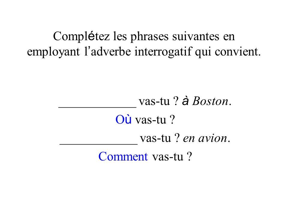 Compl é tez les phrases suivantes en employant l adverbe interrogatif qui convient. ____________ vas-tu ? à Boston. O ù vas-tu ? ____________ vas-tu ?