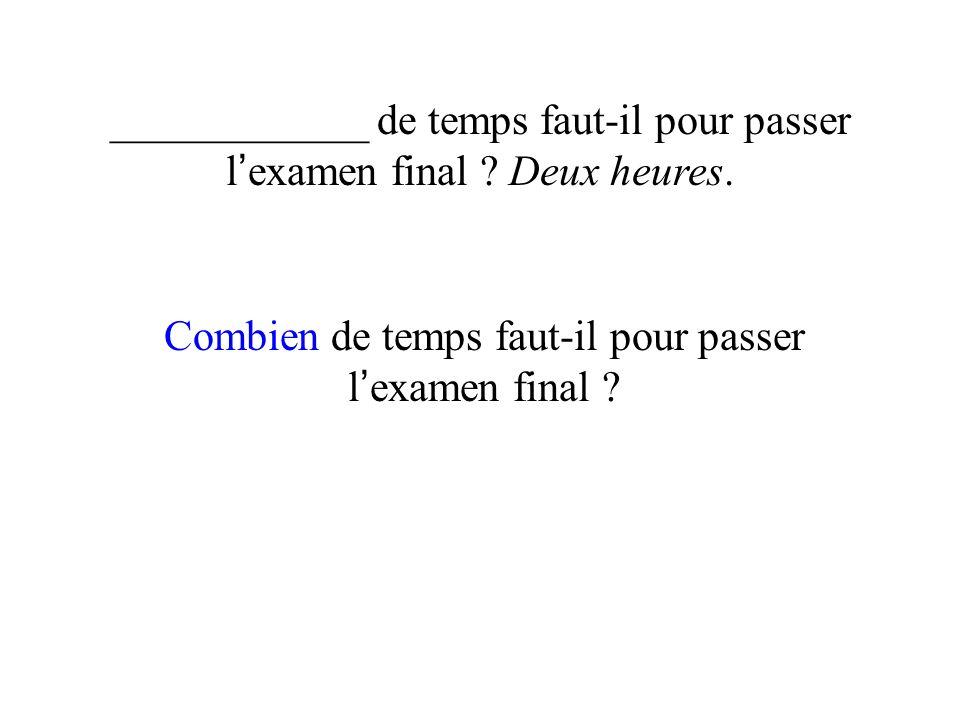 ____________ de temps faut-il pour passer l examen final ? Deux heures. Combien de temps faut-il pour passer l examen final ?