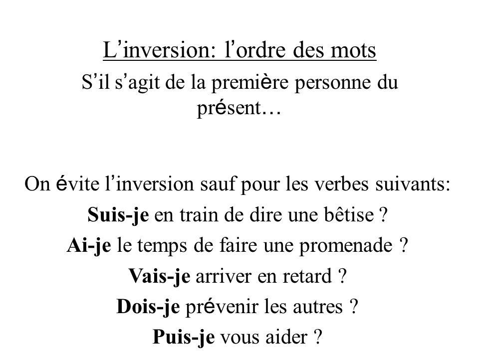 L inversion: l ordre des mots S il s agit de la premi è re personne du pr é sent … On é vite l inversion sauf pour les verbes suivants: Suis-je en tra