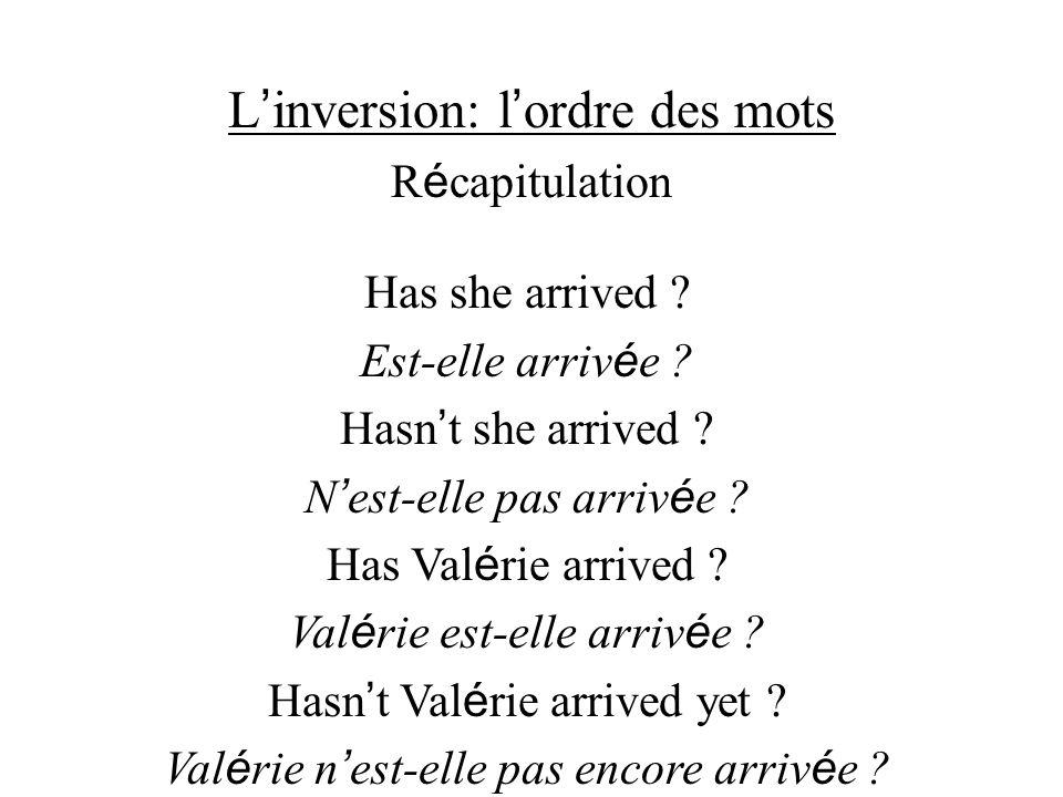 L inversion: l ordre des mots R é capitulation Has she arrived ? Est-elle arriv é e ? Hasn t she arrived ? N est-elle pas arriv é e ? Has Val é rie ar
