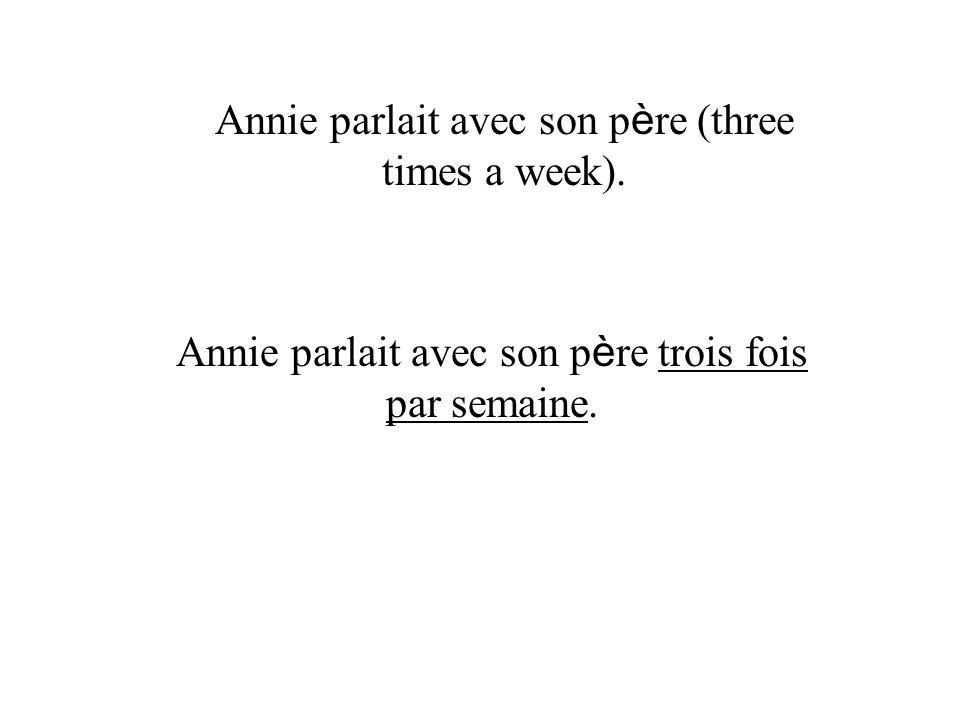 Annie parlait avec son p è re trois fois par semaine.