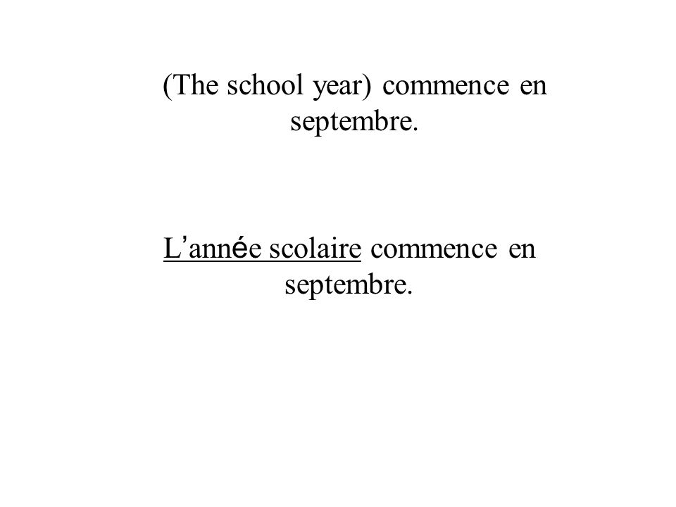 L ann é e scolaire commence en septembre. (The school year) commence en septembre.