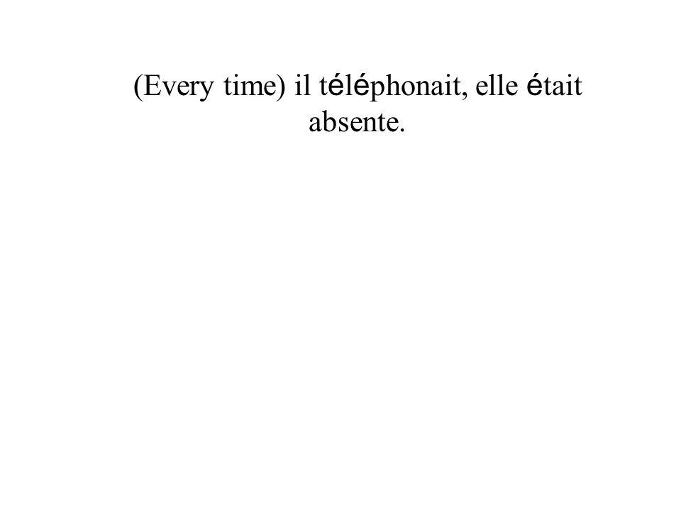 (Every time) il t é l é phonait, elle é tait absente.