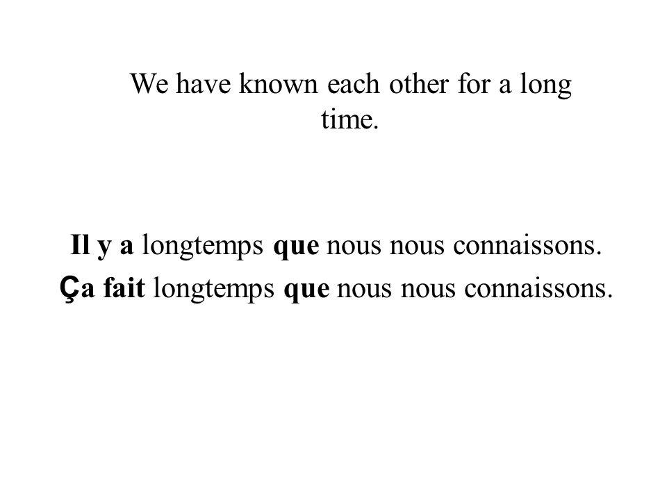 Il y a longtemps que nous nous connaissons.Ç a fait longtemps que nous nous connaissons.