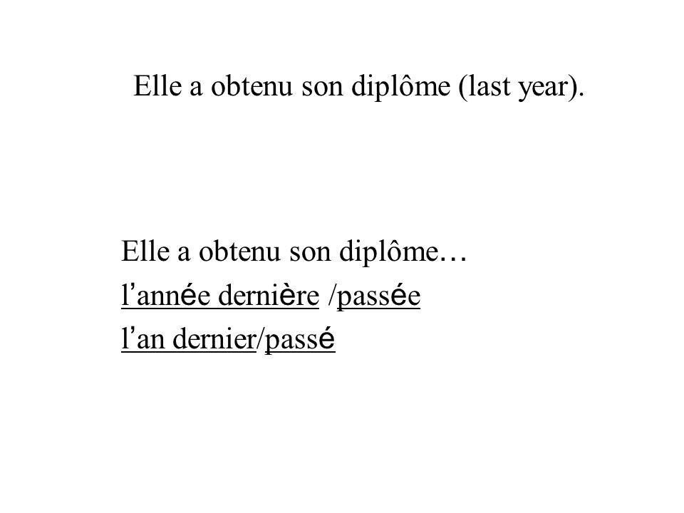 Elle a obtenu son diplôme … l ann é e derni è re /pass é e l an dernier/pass é Elle a obtenu son diplôme (last year).