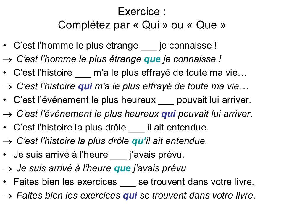 Exercice : Complétez par « Qui » ou « Que » Cest lhomme le plus étrange ___ je connaisse .