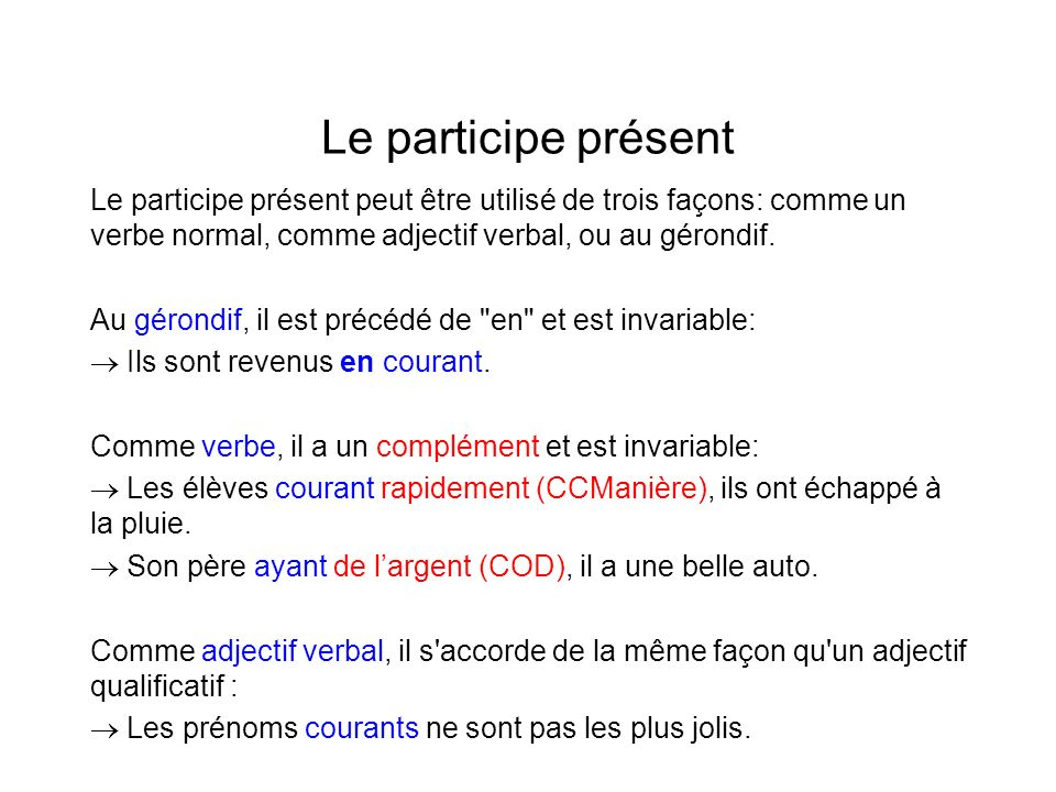 Le participe présent Le participe présent peut être utilisé de trois façons: comme un verbe normal, comme adjectif verbal, ou au gérondif. Au gérondif