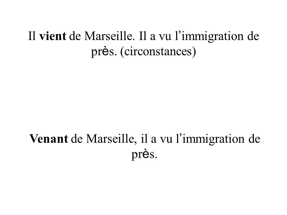 Il vient de Marseille. Il a vu l immigration de pr è s. (circonstances) Venant de Marseille, il a vu l immigration de pr è s.