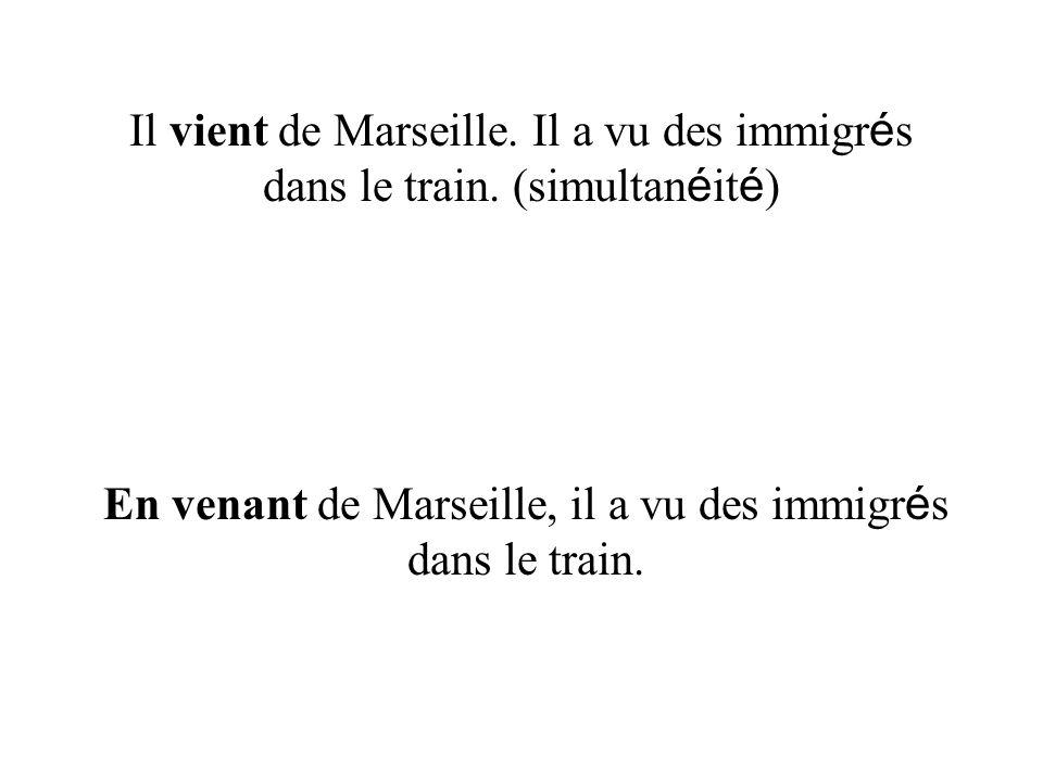 Il vient de Marseille. Il a vu des immigr é s dans le train. (simultan é it é ) En venant de Marseille, il a vu des immigr é s dans le train.