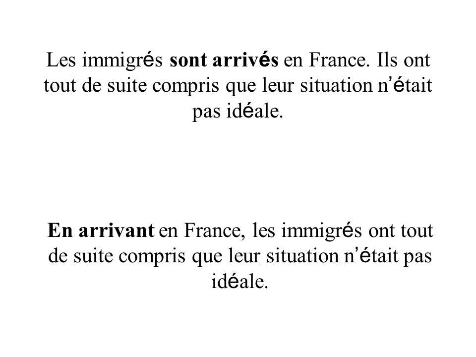 Les immigr é s sont arriv é s en France. Ils ont tout de suite compris que leur situation n é tait pas id é ale. En arrivant en France, les immigr é s