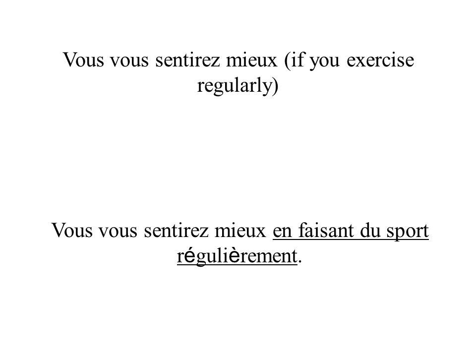 Vous vous sentirez mieux (if you exercise regularly) Vous vous sentirez mieux en faisant du sport r é guli è rement.