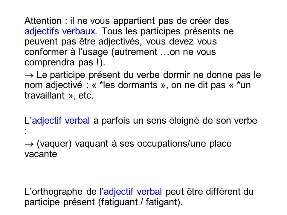 Attention : il ne vous appartient pas de créer des adjectifs verbaux. Tous les participes présents ne peuvent pas être adjectivés, vous devez vous con