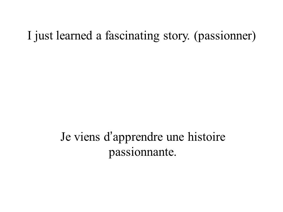 I just learned a fascinating story. (passionner) Je viens d apprendre une histoire passionnante.