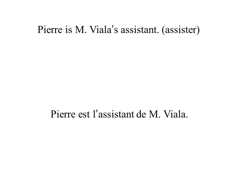 Pierre is M. Viala s assistant. (assister) Pierre est l assistant de M. Viala.