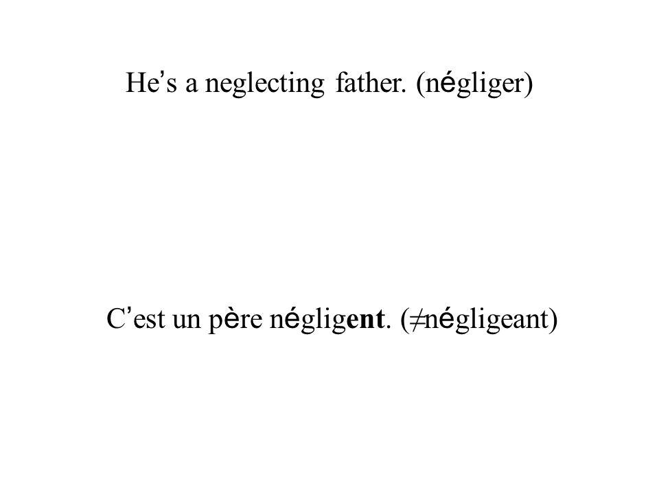 He s a neglecting father. (n é gliger) C est un p è re n é gligent. (n é gligeant)