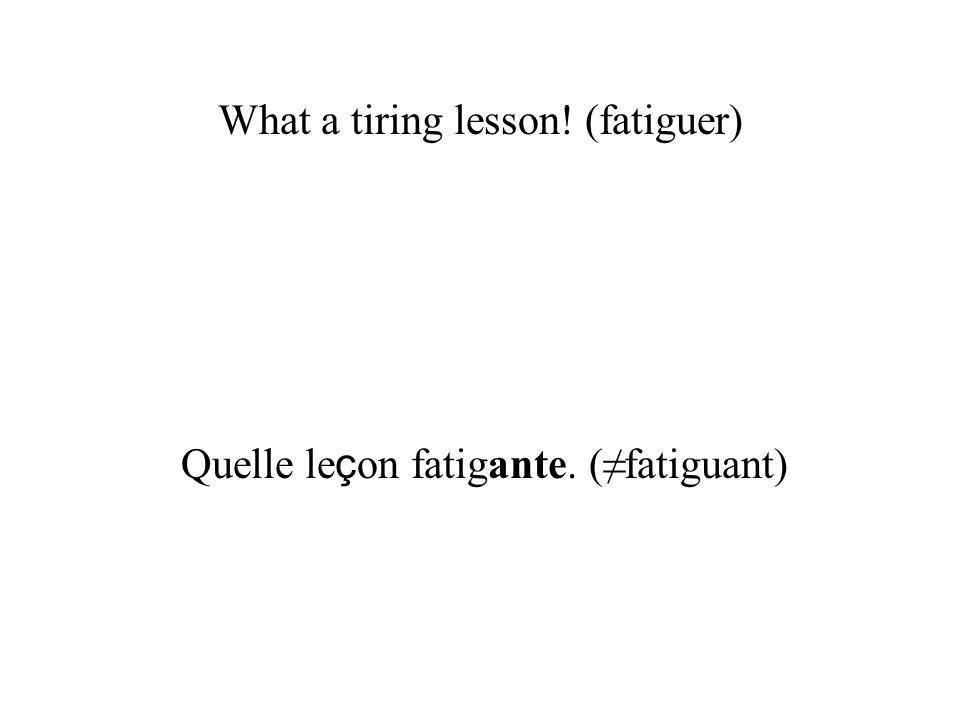 What a tiring lesson! (fatiguer) Quelle le ç on fatigante. (fatiguant)