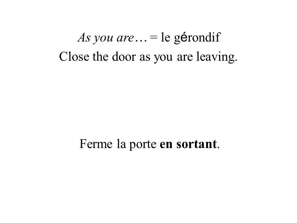 As you are … = le g é rondif Close the door as you are leaving. Ferme la porte en sortant.
