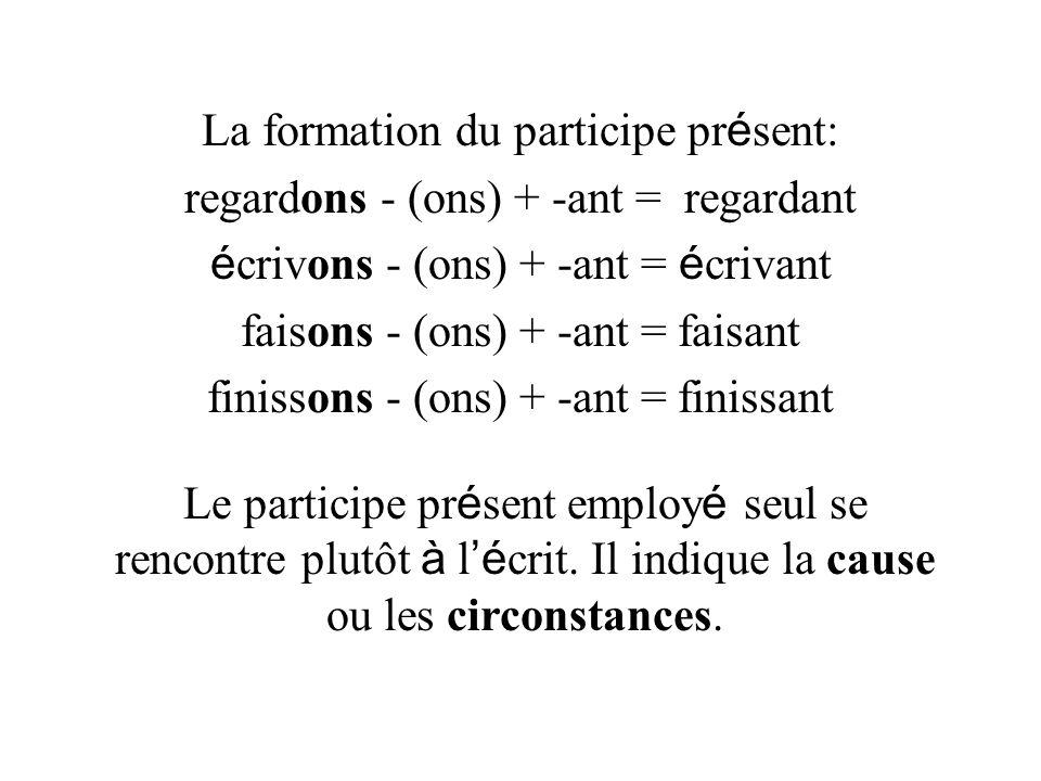 La formation du participe pr é sent: regardons - (ons) + -ant = regardant é crivons - (ons) + -ant = é crivant faisons - (ons) + -ant = faisant finiss